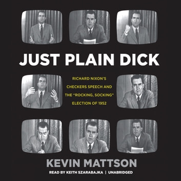 "Just Plain Dick - Richard Nixon's Checkers Speech and the ""Rocking, Socking"" Election of 1952 audiobook by Kevin Mattson"