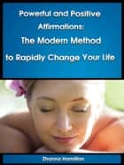 Powerful and Positive Affirmations: The Modern Method to Rapidly Change Your Life ebook by Zhanna Hamilton