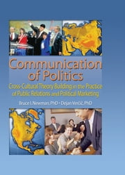 Communication of Politics - Cross-Cultural Theory Building in the Practice of Public Relations and Political Marketing: 8th Inte ebook by Bruce I Newman