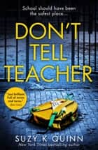 Don't Tell Teacher: A gripping psychological thriller with a shocking twist, from the New York Times bestselling author eBook by Suzy K Quinn