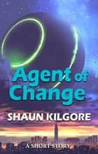 Agent Of Change ebook by Shaun Kilgore