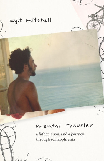 Mental Traveler - A Father, a Son, and a Journey through Schizophrenia ebook by W. J. T. Mitchell