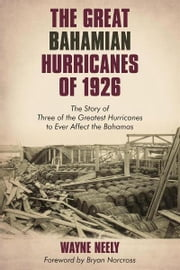 The Great Bahamian Hurricanes of 1926 - The Story of Three of the Greatest Hurricanes to Ever Affect the Bahamas ebook by Wayne Neely