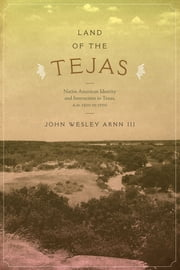 Land of the Tejas - Native American Identity and Interaction in Texas, A.D. 1300 to 1700 ebook by John Wesley Arnn