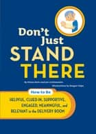 Don't Just Stand There - How to Be Helpful, Clued-In, Supportive, Engaged & Relevant in the Delivery Room ebook by Elissa Stein, Jon Lichtenstein, Beegee Tolpa