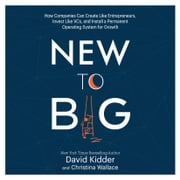 New to Big - How Companies Can Create Like Entrepreneurs, Invest Like VCs, and Install a Permanent Operating System for Growth audiobook by David Kidder, Christina Wallace