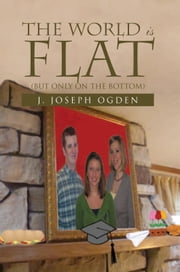 The World is Flat - (But only on the Bottom) ebook by J. Joseph Ogden