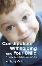 Constipation, Withholding and Your Child - A Family Guide to Soiling and Wetting ebook by Anthony Cohn,Les Eaves