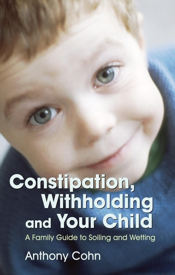 Constipation, Withholding and Your Child - A Family Guide to Soiling and Wetting ebook by