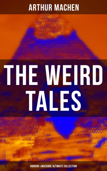 THE WEIRD TALES - Horror & Macabre Ultimate Collection - Dark Fantasy Classics: The Red Hand, A Fragment of Life, The Three Impostors, The Terror, The Secret Glory, The White People, The Great God Pan, The Shining Pyramid, The Great Return… ebook by Arthur Machen