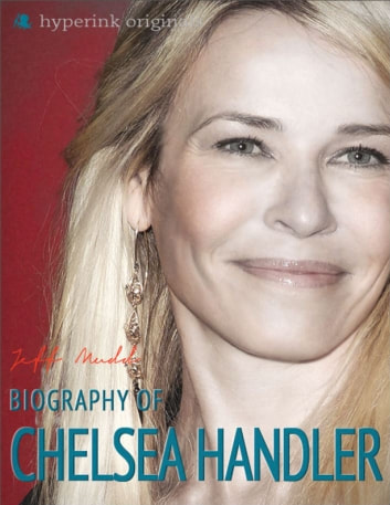 Chelsea Handler: Author of My Horizontal Life, Chelsea Chelsea Bang Bang, and Are You There, Vodka? It's Me, Chelsea ebook by Jeff Mudd