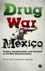 Drug War Mexico - Politics, Neoliberalism and Violence in the New Narcoeconomy ebook by Peter Watt,Roberto Zepeda