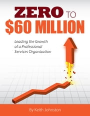Zero to $60 Million - Leading the Growth of a Professional Services Organization ebook by Keith J. Johnston