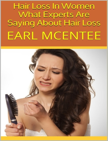 Hair Loss In Women: What Experts Are Saying About Hair Loss ebook by Earl McEntee