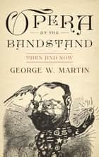 Opera at the Bandstand ebook by George W. Martin