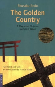 The Golden Country - A Play about Christian Martyrs in Japan ebook by Shusaku Endo,Francis Mathy