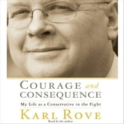 Courage and Consequence - My Life as a Conservative in the Fight audiobook by Karl Rove