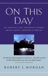 On This Day Devotional - 365 Amazing and Inspiring Stories about Saints, Martyrs and Heroes ebook by Robert Morgan