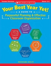 Your Best Year Yet! A Guide to Purposeful Planning & Effective Classroom Organization ebook by Wolfe, Shoshana
