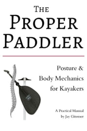 The Proper Paddler: Posture & Body Mechanics ebook by Jay Gitomer