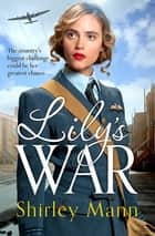 Lily's War - An uplifting WWII saga of women on the homefront ebook by Shirley Mann