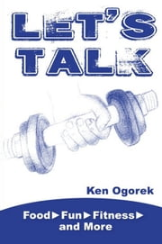 Let's Talk: Food, Fun, Fitness, and More ebook by Ken Ogorek