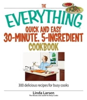 The Everything Quick and Easy 30 Minute, 5-Ingredient Cookbook: 300 Delicious Recipes for Busy Cooks ebook by Linda Larsen