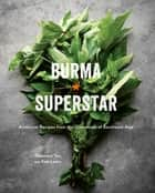 Burma Superstar - Addictive Recipes from the Crossroads of Southeast Asia ebook by Kate Leahy, Desmond Tan