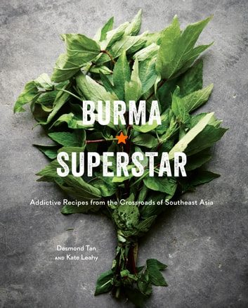 Burma Superstar - Addictive Recipes from the Crossroads of Southeast Asia ebook by Kate Leahy,Desmond Tan