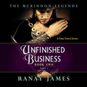 Unfinished Business: Book 2 Part 2 The McKinnon Legends (A Time Travel Series) audiobook by Ranay James