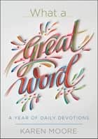 What a Great Word! - A Year of Daily Devotions ebook by Karen Moore