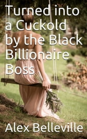 Turned into a Cuckold by the Black Billionaire Boss - Billionaire Boss, #4 eBook by Alex Belleville