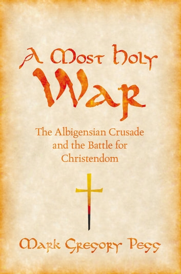 A Most Holy War - The Albigensian Crusade and the Battle for Christendom ebook by Mark Gregory Pegg