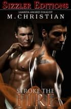 STROKE THE FIRE - THE BEST MANLOVE EROTICA OF ebook by M.CHRISTIAN
