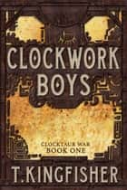 Clockwork Boys - Clocktaur War, #1 ebook by T. Kingfisher