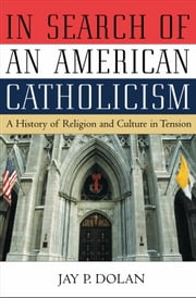 In Search of an American Catholicism - A History of Religion and Culture in Tension ebook by Jay P. Dolan