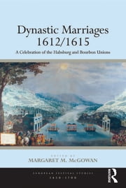 Dynastic Marriages 1612/1615 - A Celebration of the Habsburg and Bourbon Unions ebook by Margaret M. McGowan