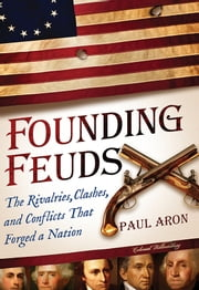 Founding Feuds - The Rivalries, Clashes, and Conflicts That Forged a Nation ebook by Paul Aron