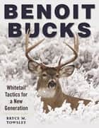Benoit Bucks - Whitetail Tactics for a New Generation ebook by Bryce M. Towsley