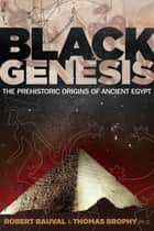 Black Genesis - The Prehistoric Origins of Ancient Egypt ebook by Robert Bauval, Thomas Brophy, Ph.D.