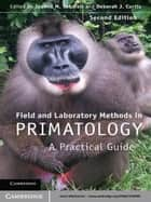 Field and Laboratory Methods in Primatology ebook by Joanna M. Setchell,Deborah J. Curtis