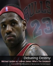 Debating Destiny: Michael Jordan vs. LeBron James ebook by Sports Entertainment Publishing