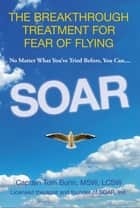 Soar - The Breakthrough Treatment for Fear of Flying ebook by Tom Bunn