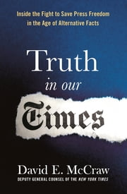 Truth in Our Times - Inside the Fight to Save Press Freedom in the Age of Alternative Facts ebook by David McCraw