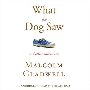 What the Dog Saw - And Other Adventures audiobook by Malcolm Gladwell