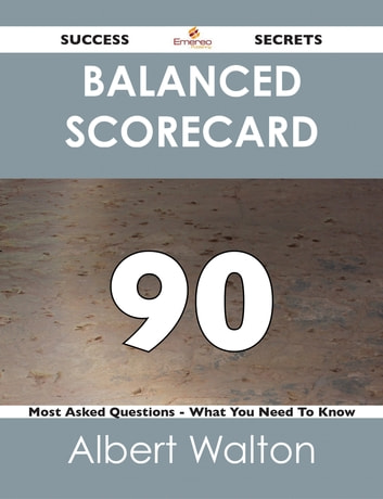 Balanced Scorecard 90 Success Secrets - 90 Most Asked Questions On Balanced Scorecard - What You Need To Know ebook by Albert Walton