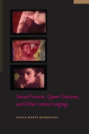 Sexual Futures, Queer Gestures, and Other Latina Longings ebook by Juana María Rodríguez