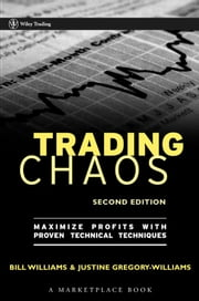 Trading Chaos - Maximize Profits with Proven Technical Techniques ebook by Justine Gregory-Williams,Bill M. Williams