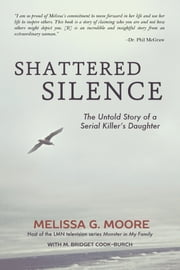Shattered Silence - The Untold Story of a Serial Killer's Daughter ebook by Melissa G. Moore