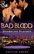 The Shameless Playboy (Bad Blood, Book 2) ebook by Caitlin Crews